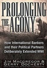 Prolonging The Agony: How international bankers and their political partners deliberately extended WW1 by Jim Macgregor and Gerry Docherty