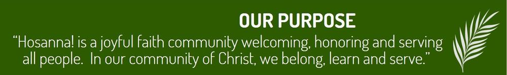 OUR PURPOSE: Hosanna! is a joyful faith community welcoming, honoring, and serving all people. In our community of Christ, we belong, learn, and serve.