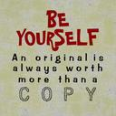 Be Yourself, an original is always worth more than a copy.