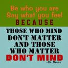 Be who you are, say what you feel, because those who mind don't matter and those who matter don't mind.