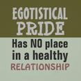 Egotistical Pride has NO place in a healthy relationship. Quote Author & Artist: Elizabeth Medina