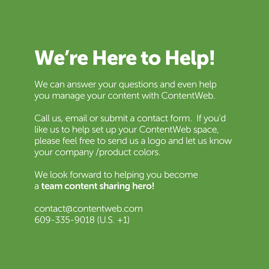 We're here to help. We can answer your questions and even help you manage your content with ContentWeb. Call us, email or submit a contact form. If you'd like us to help set up your ContentWeb space, please feel free to send us a logo and let us know your company / product colors. We look forward to helping you become a team content sharing hero! Contact us. Contact@contentweb.com