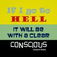 If I go to HELL, it will be with a clear conscious. Quote Author & Artist: Elizabeth Medina