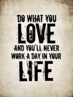 Do what you love and you'll never work again
