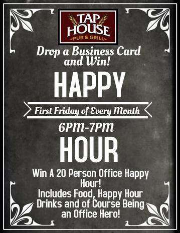 Drop a Business Card and Win! Happy Hour First Friday of Every Month. at Tap House Pub & Grill. Win a 20 Person Office Happy Hour Party. Includes Food, Happy Hour Drinks and of Course, being an office hero!