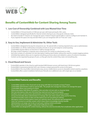 "Benefits of ContentWeb for team content sharing. ContentWeb operates in the cloud and can be set up with little to no burden on busy IT teams. ContentWeb administrators need no special skills. The people who manage the content can manage the space. ContentWeb allows easy posting of content. Robust description field allows for graphics, links and other rich text with no character limits. Rich text descriptions help users find what they need and use the content properly. Excellent version control ensures administrators can keep track of the most current content. Groups functionality allows administrators to manage who sees what content, when and for how long. Search functionality works on titles and descriptions but not ""everything and nothing."" Managing content and descriptions means you optimize search. No extensive tag management. Users can comment on and like content, which means there is knowledge sharing and transfer. Administrators can assign user to dos on each post, making content actionable. New hot posts and to dos trigger a daily email and weekly notification to users. ContentWeb was designed for content sharing, without the extra functionality that complicates other applications. ContentWeb is cloud-based and secure. ContentWeb operates in the cloud on gold standard AWS Amazon servers with bank-level 256-bit encryption. ContentWeb is password protected. Each user chooses a unique password for access to the space. ContentWeb in the cloud offers internal teams easy, secure, mobile device access to shareable content anytime, anywhere. ContentWeb offers custom installation behind your firewall, at an additional cost, with single sign-on as needed. ContentWeb is easy to use, implement and administer versus other tools. ContentWeb is designed to be easy for everyone to use. No special skills or training are required to be a user or administrator. ContentWeb is an off-the-shelf product and takes minutes to set up and get ready for content posting. ContentWeb requires little to no time from IT staff to manage and use. No large content migration is required, each post can contain an attachment or link. Each post contains an unlimited, rich-text description making search better without the need for complex tagging systems. Unlimited descriptions allow you to organize everything you know about and related to a piece of content in one place. Content can be organized by groups of users, so they get only the content they need, not everything else. ContentWeb offers low cost of ownership combined with less wasted user time. ContentWeb is $10 per user per month or $100 per user per year with lower pricing for 250 plus users. ContentWeb is designed specifically for internal content sharing so you only pay for what you need. No need to burden IT. Anyone can manage the space. It doesn't require special skills or costs to configure and maintain it. If you organize the space one way and don't like it, you can reorganize with no IT ""do over"" costs."