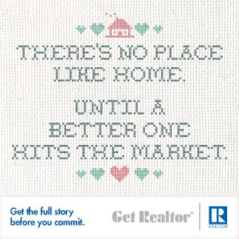 There's No Place Like Home... Until A Better One Hits The Market. - Get the full story before you commit. GetREALTOR®