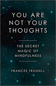 You Are Not Your Thoughts The Secret Magic of Mindfulness by Frances Trussell the best mindfulness book for quick reads