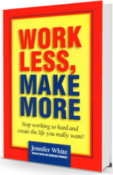 Work Less, Make More: Stop working so hard and create the life you really want!