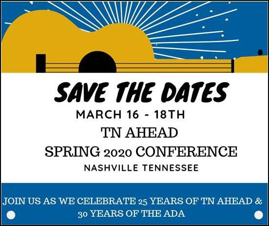 Save the Dates, March 16th-18th, TN AHEAD Spring 2020 Conference, Nashville Tennessee. Join us as we celebrate 25 years of TN AHEAD & 30 years of the ADA