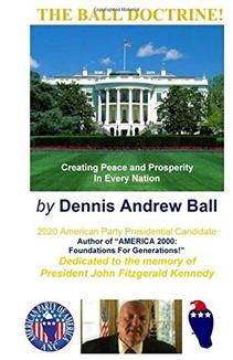 "THE BALL DOCTRINE: ""Creating Peace & Prosperity In Every Nation!"" by Dennis Andrew Ball"