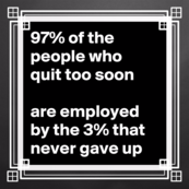 97 percent of the people who quit too soon are employed by the 3 percent that never gave up