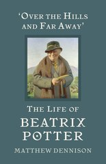 'Over the Hills and Far Away' The Life of Beatrix Potter by Matthew Dennison