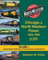 Chicago & North Western Power 1963-1995 in Color Volume 1 General Motors Switchers & First Generation Roadswitchers