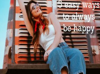 5 easy ways to always be happy