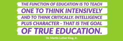 The function of education is to teach one to think intensively and to think critically. Intelligence plus character - that is the goal of true education. Dr. Martin Luther King Jr.