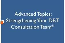 Advanced Topics: Strengthening Your DBT Consultation Team
