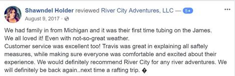 We had family in from Michigan and it was their first time tubing on the James. We all loved it! Even with not-so-great weather. Customer service was excellent too! Travis was great in explaining all saftely measures, while making sure everyone was comfortable and excited about their experience. We would definitely recommend River City for any river adventures. We will definitely be back again..next time a rafting trip