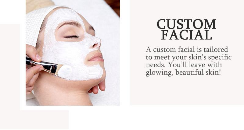 Facials model. A Custom Facial is tailored to meet your skin's specific needs! Find out more below.