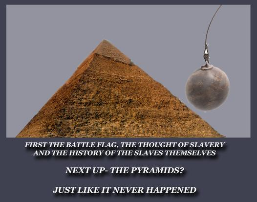 First the battle flag, then the pyramids? (Muslims already want to tear those down, by the way.)