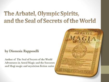 The Arbatel, Olympic Spirits, and the Seal of Secrets of the World by Dionesia Rapposelli