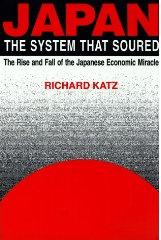 Japan, the System That Soured : The Rise and Fall of the Japanese Economic Miracle​