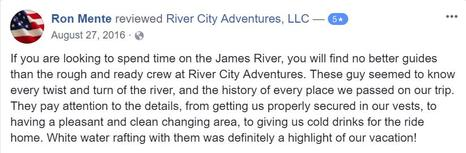 If you are looking to spend time on the James River, you will find no better guides than the rough and ready crew at River City Adventures. These guy seemed to know every twist and turn of the river, and the history of every place we passed on our trip. They pay attention to the details, from getting us properly secured in our vests, to having a pleasant and clean changing area, to giving us cold drinks for the ride home. White water rafting with them was definitely a highlight of our vacation!