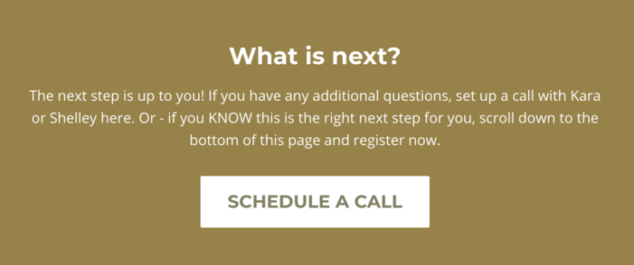What is next? The next step is up to you! If you have any additional questions, set up a call with Kara or Shelley here. Or - if you KNOW this is the right next step for you, scroll down to the bottom of this page and register now.