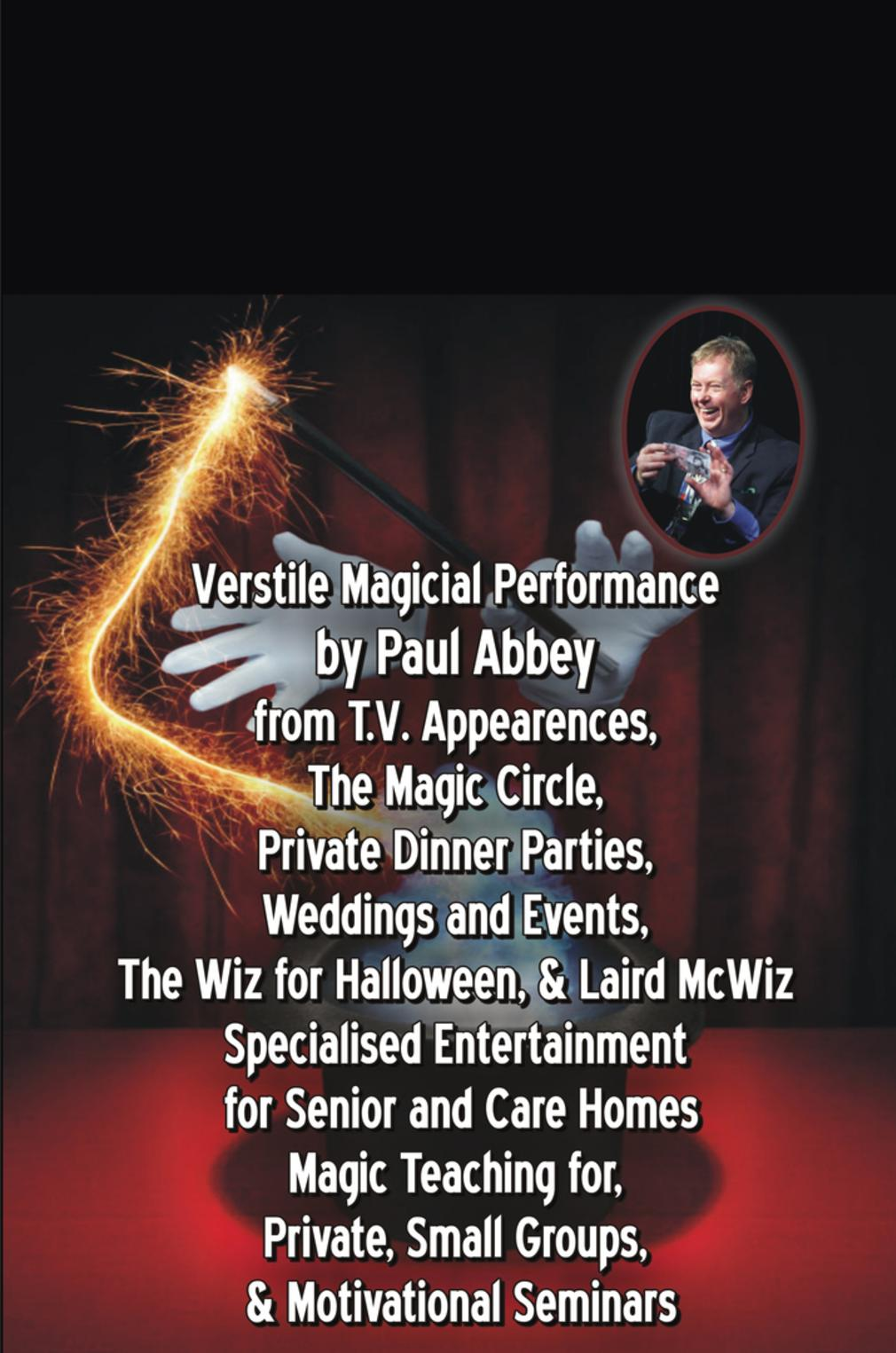 Verstile Magicial Performance by Paul Abbey from T.V. Appearences, The Magic Circle, Private Dinner Parties, Weddings and Events, The Wiz for Halloween, & Laird McWiz Specialised Entertainment for Senior and Care Homes Magic Teaching for, Private, Small Groups, & Motivational Seminars