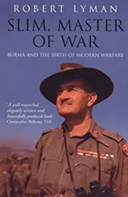 Robert Lyman's 'Slim, Master of War' - a stunning and brilliant analysis of Slim's leadership of the Burma Campaign