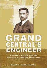 Grand Central's Engineer William J. Wilgus and the Planning of Modern Manhattan