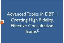 Advanced Topics in DBT: Creating High Fidelity, Effective Consultation Teams