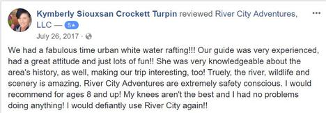 We had a fabulous time urban white water rafting!!! Our guide was very experienced, had a great attitude and just lots of fun!! She was very knowledgeable about the area's history, as well, making our trip interesting, too! Truely, the river, wildlife and scenery is amazing. River City Adventures are extremely safety conscious. I would recommend for ages 8 and up! My knees aren't the best and I had no problems doing anything! I would defiantly use River City again!!
