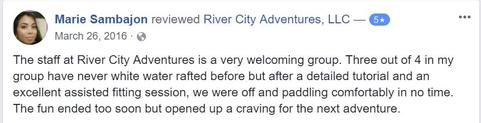 The staff at River City Adventures is a very welcoming group. Three out of 4 in my group have never white water rafted before but after a detailed tutorial and an excellent assisted fitting session, we were off and paddling comfortably in no time. The fun ended too soon but opened up a craving for the next adventure.