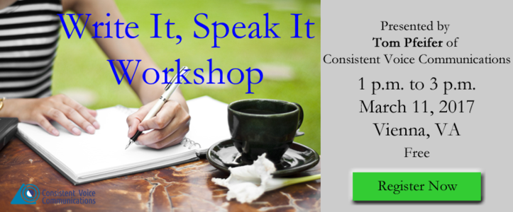Write It, Speak It Workshop presented by Tom Pfeifer of Consistent Voice Communications, 1 p.m. to 3 p.m., March 11, 2017, Vienna, VA. Free. Register Now