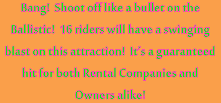 Bang! Shoot off like a bullet on the ballistic! 16 riders will have a swinging blast on this attraction! It's a guaranteed hit for both rental companies and owners alike!