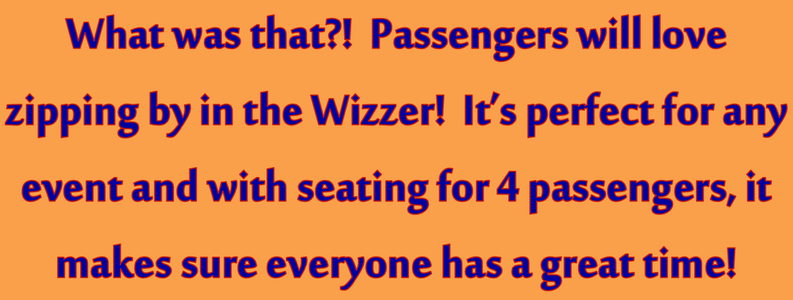 What was that?! Passengers will love zipping by in the Wizzer! It's perfect for any event with seating for 4 passengers, it makes sure everyone has a great time!