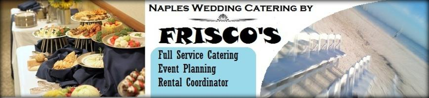 Caterer Fort Myers Catering Catering Naples Wedding Catering by Frisco's Catering is Naples best Caterer. We cater for Weddings, Church Events, Corporate Events, Cocktail Parties, and all of your Catering Needs. We serve Naples, Fort Myers, Estero, Cape Coral, and all of Florida.