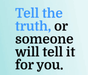 Tell the truth of someone will tell it for you