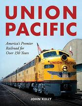 America's Premier Railroad for Over 150 Years Union Pacific by John Kelly