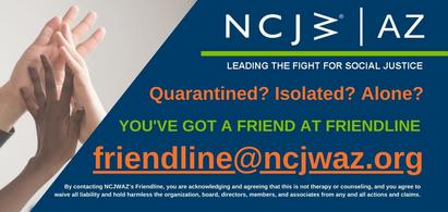 NCJWAZ Leading The Fight For Social Justice Quarantined? Isolated? Alone? You've Got A Friend at Friendline friendline@ncjwaz.org By contacting NCJWAZ's Friendline, you are acknowledging and agreeing that this is not therapy or counseling, and you agree to waive all liability and hold harmless the organization, board, directors, members, and associates from any and all actions and claims.