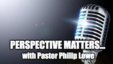 PERSPECTIVE MATTERS with Pastor Philip Lowe