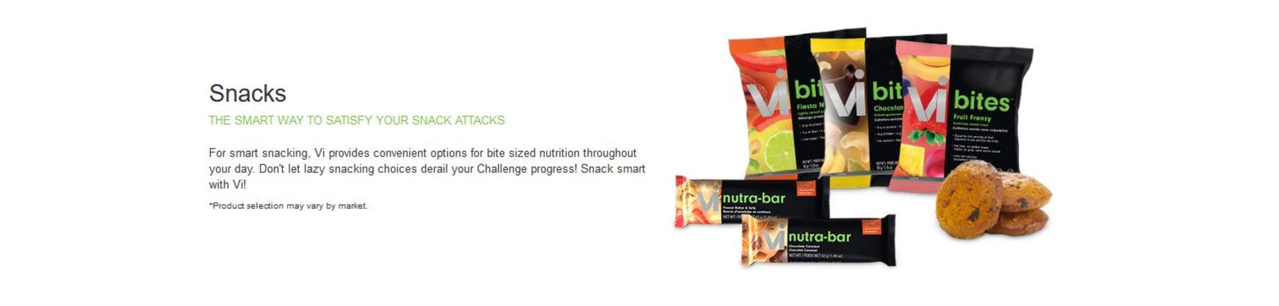 Vi Snacks come in an assotment of product and flavours such as two flavors of Vi Nutra Bar along with Vi Cookies in four flavors as well as Vi Bites. Introducing Vi Bites, a product line of delicious, crunchy and nutritious snacks designed to support your individual Challenge goals. Whether your Challenge goal is weight-loss, weight-maintenance, active or fitness, Vi Bites provides you with a sweet and a savory option. Each variety is suitable for vegetarians, packaged for convenience, and has no cholesterol, artificial sweeteners, preservatives or colors. With Vi Bites, you get nutrition, flavor and variety: • Fruit Frenzy is an all-natural mix of freeze-dried fruits that is a guilt-free sweet treat. • Glorious Greens is a blend of freeze-dried veggies with a savory Italian-style spice. • Chocolate Monkey is an all-natural, protein-powered snack that combines banana chips, chocolate, nuts and seeds for a crunchy and satisfying snack. • Fiesta Nut is a protein-packed snack that combines nuts, seeds and soy nuts that is lightly spiced for a tasty, wholesome snack. It's bite-sized nutrition at its best! Order now and try all four flavors.