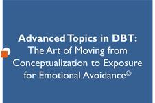 Advanced Topics in DBT: The Art of Moving from Conceptualization to Exposure for Emotional Avoidance