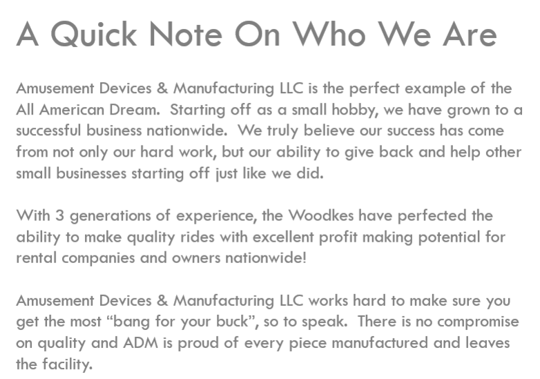 "A quick note on who we are. Amusement Devices & Manufacturing is the perfect example of the All American Dream. Starting off as a small hobby, we have grown to a successful business nationwide. We truly believe our success has come from not only our hard work, but our ability to give back and help other small businesses starting off like we did. With 3 generations of experience, the Woodkes have perfected the ability to make quality rides with excellent profit making potential for rental companies and owners nationwide. Amusement Devices & Manufacturing LLC works hard to make sure you get the most ""bang for your buck"", so to speak. There is no compromise on quality and ADM is proud of every piece manufactured and leaves the facility."