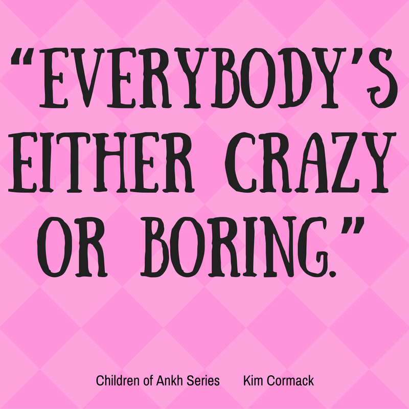 """""""Everybody's Either Crazy Or Boring."""" Children of Ankh Series, Kim Cormack"""