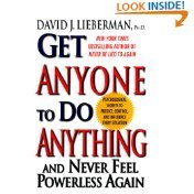 Get Anyone to Do Anything and Never Feel Powerless Again by David J. Lieberman