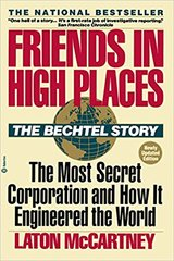 Friends in High Places-The Bechtel Story-The Most Secret Corporation and How it Engineered the World by Laton McCartney