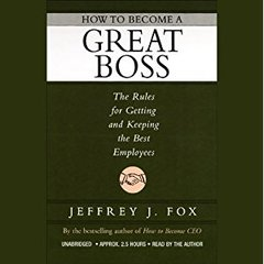 How to Become a Great Boss by Jeffrey J. Fox
