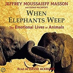 When Elephants Weep-The Emotional Lives of Animals by Jeffrey Moussaieff Masson and Susan McCarthy